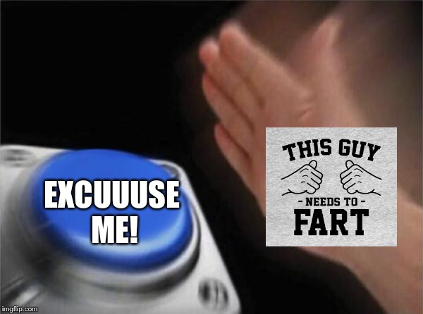 Blank Nut Button Meme | EXCUUUSE ME! | image tagged in memes,blank nut button | made w/ Imgflip meme maker