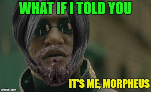 really it's me | WHAT IF I TOLD YOU IT'S ME, MORPHEUS | image tagged in memes,funny,matrix morpheus,disguise | made w/ Imgflip meme maker