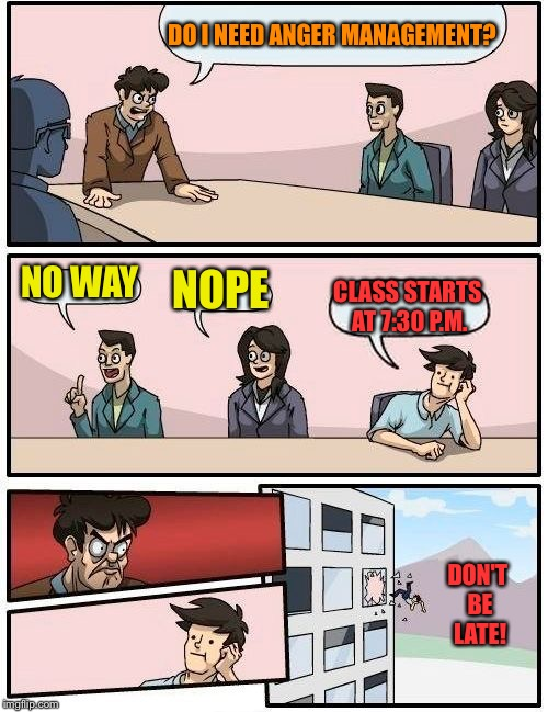Boardroom Meeting Suggestion Meme | DO I NEED ANGER MANAGEMENT? NO WAY NOPE CLASS STARTS AT 7:30 P.M. DON'T BE LATE! | image tagged in memes,boardroom meeting suggestion | made w/ Imgflip meme maker