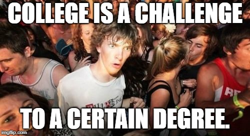 My life is now complete. | COLLEGE IS A CHALLENGE TO A CERTAIN DEGREE. | image tagged in memes,sudden clarity clarence,college | made w/ Imgflip meme maker