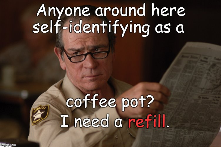 Not caught up in the current culture wars, Sheriff Tommy Lee treats his blood pressure with coffee. And bacon, of course. | Anyone around here self-identifying as a I need a refill. coffee pot? refill | image tagged in say what,coffee,self identifying as,bigger cups would lessen the need for refills,think about it,douglie | made w/ Imgflip meme maker