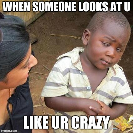 When someone... |  WHEN SOMEONE LOOKS AT U; LIKE UR CRAZY | image tagged in memes,third world skeptical kid | made w/ Imgflip meme maker