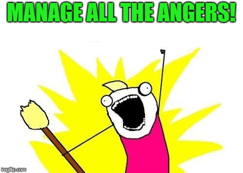 X All The Y Meme | MANAGE ALL THE ANGERS! | image tagged in memes,x all the y | made w/ Imgflip meme maker