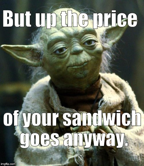 Star Wars Yoda Meme | But up the price of your sandwich goes anyway. | image tagged in memes,star wars yoda | made w/ Imgflip meme maker