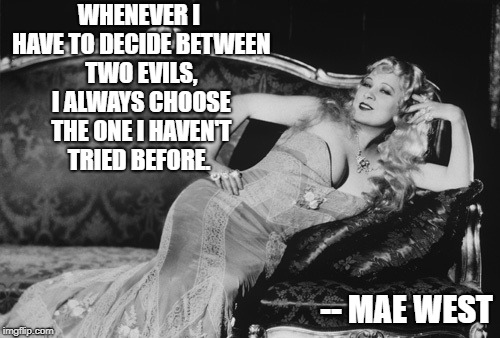 WHENEVER I HAVE TO DECIDE BETWEEN TWO EVILS, I ALWAYS CHOOSE THE ONE I HAVEN'T TRIED BEFORE. -- MAE WEST | image tagged in mae west | made w/ Imgflip meme maker