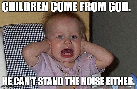 CHILDREN COME FROM GOD. HE CAN'T STAND THE NOISE EITHER. | image tagged in too much noise | made w/ Imgflip meme maker