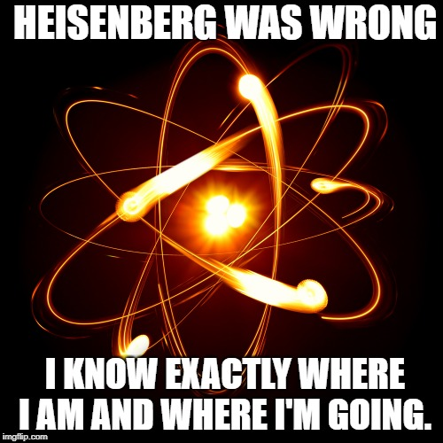 Atom | HEISENBERG WAS WRONG I KNOW EXACTLY WHERE I AM AND WHERE I'M GOING. | image tagged in atom | made w/ Imgflip meme maker