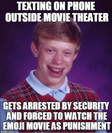 Bad Luck Brian Meme | TEXTING ON PHONE OUTSIDE MOVIE THEATER GETS ARRESTED BY SECURITY AND FORCED TO WATCH THE EMOJI MOVIE AS PUNISHMENT | image tagged in memes,bad luck brian | made w/ Imgflip meme maker