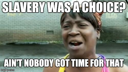 Aint Nobody Got Time For That Meme | SLAVERY WAS A CHOICE? AIN'T NOBODY GOT TIME FOR THAT | image tagged in memes,aint nobody got time for that | made w/ Imgflip meme maker