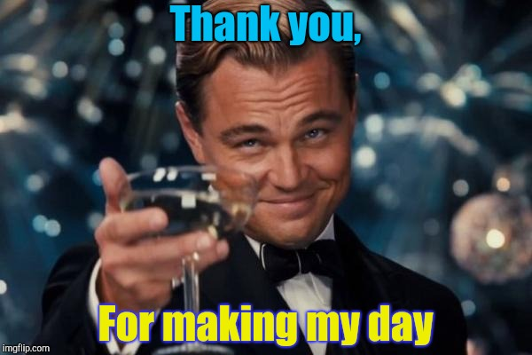 Thanks | Thank you, For making my day | image tagged in memes,leonardo dicaprio cheers | made w/ Imgflip meme maker