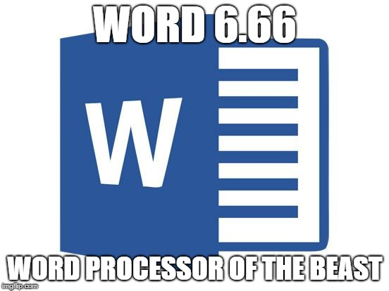 Microsoft word | WORD 6.66 WORD PROCESSOR OF THE BEAST | image tagged in microsoft word | made w/ Imgflip meme maker