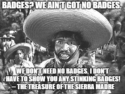Gold Hat - No badges | BADGES? WE AIN'T GOT NO BADGES. WE DON'T NEED NO BADGES. I DON'T HAVE TO SHOW YOU ANY STINKING BADGES! -- THE TREASURE OF THE SIERRA MADRE | image tagged in gold hat - no badges | made w/ Imgflip meme maker