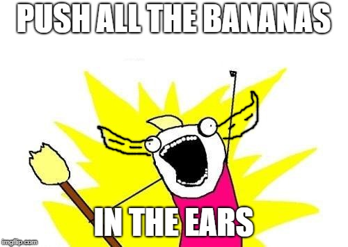 X All The Y Meme | PUSH ALL THE BANANAS IN THE EARS | image tagged in memes,x all the y | made w/ Imgflip meme maker