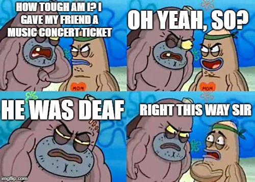 How tough am I? | HOW TOUGH AM I? I GAVE MY FRIEND A MUSIC CONCERT TICKET OH YEAH, SO? HE WAS DEAF RIGHT THIS WAY SIR | image tagged in how tough am i | made w/ Imgflip meme maker