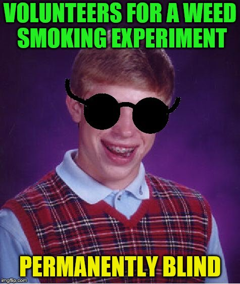 VOLUNTEERS FOR A WEED SMOKING EXPERIMENT PERMANENTLY BLIND | made w/ Imgflip meme maker