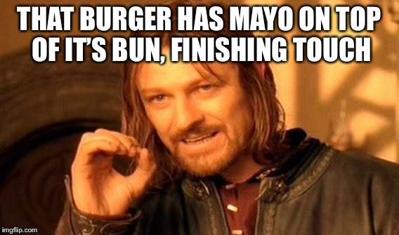 One Does Not Simply Meme | THAT BURGER HAS MAYO ON TOP OF IT'S BUN, FINISHING TOUCH | image tagged in memes,one does not simply | made w/ Imgflip meme maker