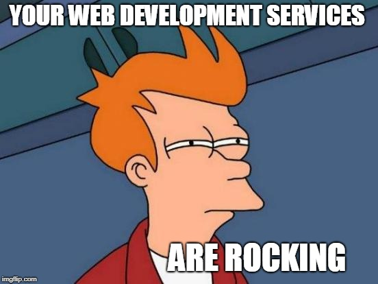 Web Development - Web Portal India | YOUR WEB DEVELOPMENT SERVICES ARE ROCKING | image tagged in memes,web development,web development services,memes of web development | made w/ Imgflip meme maker