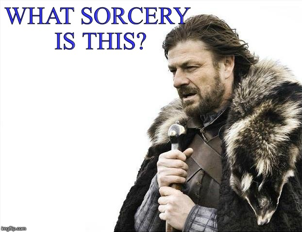 Brace Yourselves X is Coming Meme | WHAT SORCERY IS THIS? | image tagged in memes,brace yourselves x is coming | made w/ Imgflip meme maker
