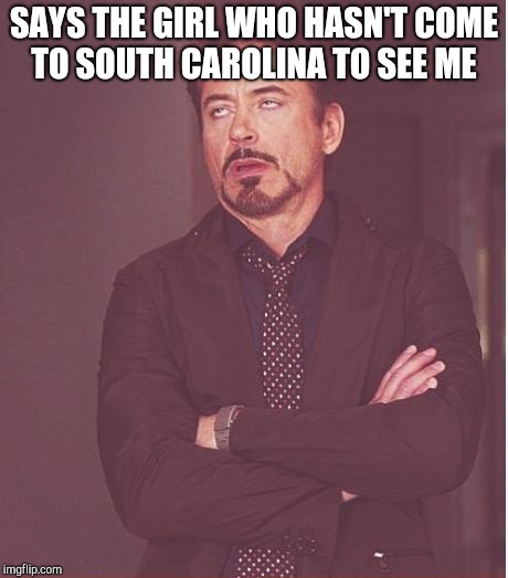 Face You Make Robert Downey Jr Meme | SAYS THE GIRL WHO HASN'T COME TO SOUTH CAROLINA TO SEE ME | image tagged in memes,face you make robert downey jr | made w/ Imgflip meme maker