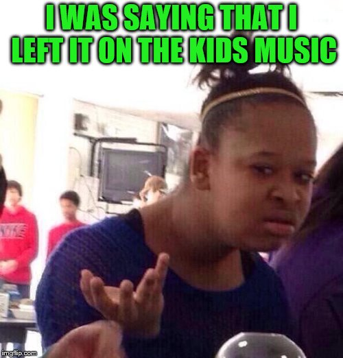 Black Girl Wat Meme | I WAS SAYING THAT I LEFT IT ON THE KIDS MUSIC | image tagged in memes,black girl wat | made w/ Imgflip meme maker