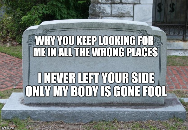 WHY YOU KEEP LOOKING FOR ME IN ALL THE WRONG PLACES I NEVER LEFT YOUR SIDE ONLY MY BODY IS GONE FOOL | image tagged in here lies | made w/ Imgflip meme maker