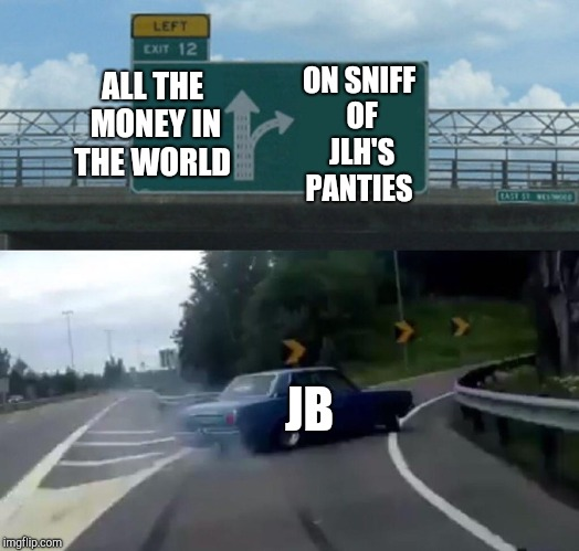 Left Exit 12 Off Ramp Meme | ALL THE MONEY IN THE WORLD ON SNIFF OF JLH'S PANTIES JB | image tagged in memes,left exit 12 off ramp | made w/ Imgflip meme maker