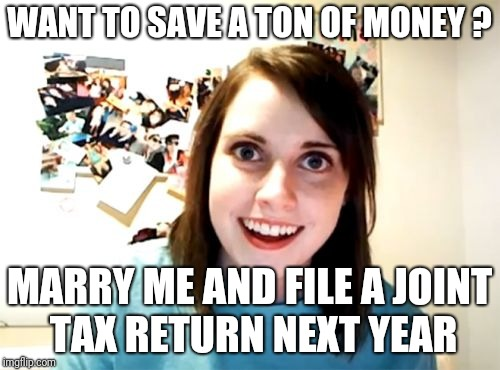 Overly Attached Girlfriend Meme | WANT TO SAVE A TON OF MONEY ? MARRY ME AND FILE A JOINT TAX RETURN NEXT YEAR | image tagged in memes,overly attached girlfriend | made w/ Imgflip meme maker