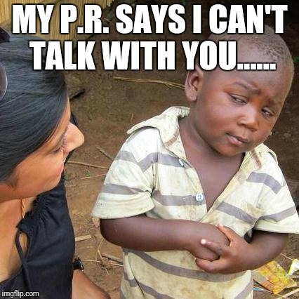 Third World Skeptical Kid Meme | MY P.R. SAYS I CAN'T TALK WITH YOU...... | image tagged in memes,third world skeptical kid,pr,public relations,meme,funny | made w/ Imgflip meme maker
