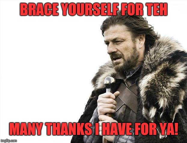 Brace Yourselves X is Coming Meme | BRACE YOURSELF FOR TEH MANY THANKS I HAVE FOR YA! | image tagged in memes,brace yourselves x is coming | made w/ Imgflip meme maker