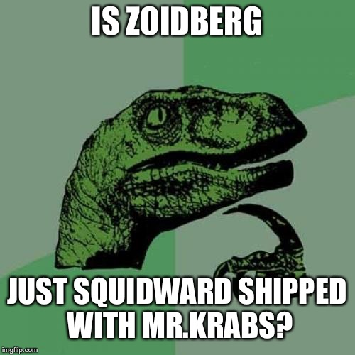 Philosoraptor Meme | IS ZOIDBERG JUST SQUIDWARD SHIPPED WITH MR.KRABS? | image tagged in memes,philosoraptor | made w/ Imgflip meme maker