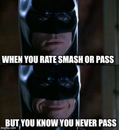 Batman's always dtf | WHEN YOU RATE SMASH OR PASS BUT YOU KNOW YOU NEVER PASS | image tagged in memes,batman smiles | made w/ Imgflip meme maker