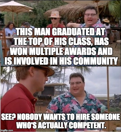Welcome to the real world, college graduates. Nice of you to join us. | THIS MAN GRADUATED AT THE TOP OF HIS CLASS, HAS WON MULTIPLE AWARDS AND IS INVOLVED IN HIS COMMUNITY SEE? NOBODY WANTS TO HIRE SOMEONE WHO'S | image tagged in see nobody cares,college,unemployed,graduate | made w/ Imgflip meme maker