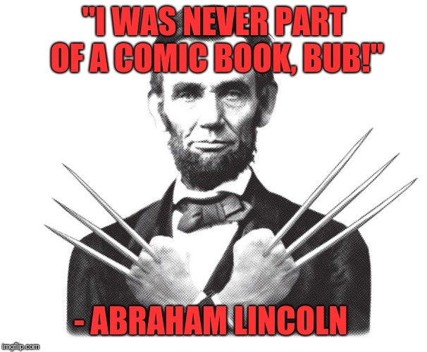 "Honest Abe  | ""I WAS NEVER PART OF A COMIC BOOK, BUB!"" - ABRAHAM LINCOLN 