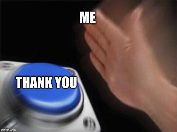 Blank Nut Button Meme | ME THANK YOU | image tagged in memes,blank nut button | made w/ Imgflip meme maker