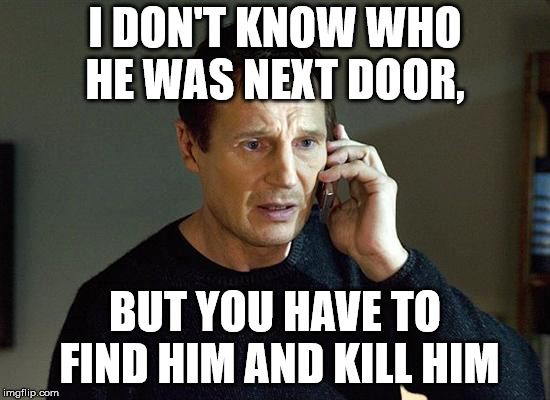 I DON'T KNOW WHO HE WAS NEXT DOOR, BUT YOU HAVE TO FIND HIM AND KILL HIM | made w/ Imgflip meme maker