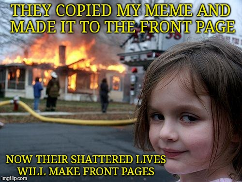 Disaster Girl Meme | THEY COPIED MY MEME AND MADE IT TO THE FRONT PAGE NOW THEIR SHATTERED LIVES WILL MAKE FRONT PAGES | image tagged in memes,disaster girl | made w/ Imgflip meme maker