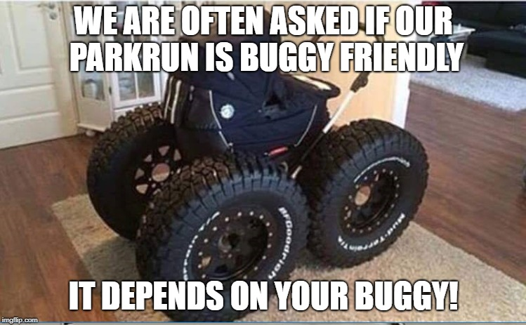 parkrun buggy | WE ARE OFTEN ASKED IF OUR PARKRUN IS BUGGY FRIENDLY IT DEPENDS ON YOUR BUGGY! | image tagged in parkrun,buggy | made w/ Imgflip meme maker