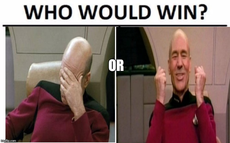 OR | image tagged in excited can't wait,star trek face palm,face palm,who would win,meme,memes | made w/ Imgflip meme maker