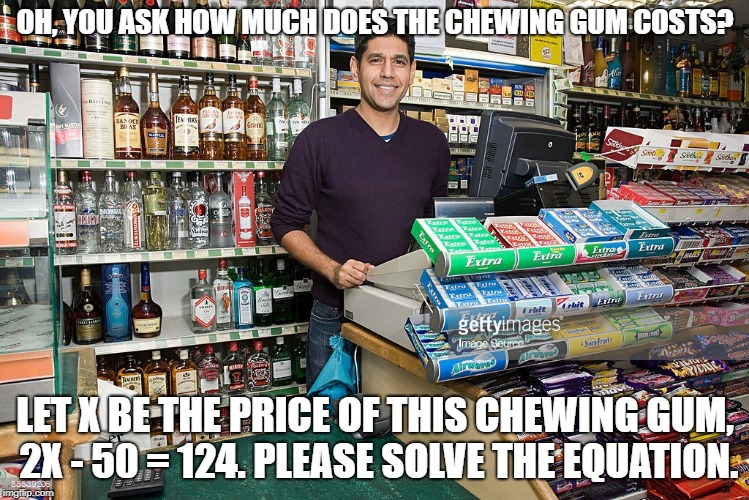 How do I use math in everyday life? Like this? | OH, YOU ASK HOW MUCH DOES THE CHEWING GUM COSTS? LET X BE THE PRICE OF THIS CHEWING GUM, 2X - 50 = 124. PLEASE SOLVE THE EQUATION. | image tagged in math | made w/ Imgflip meme maker