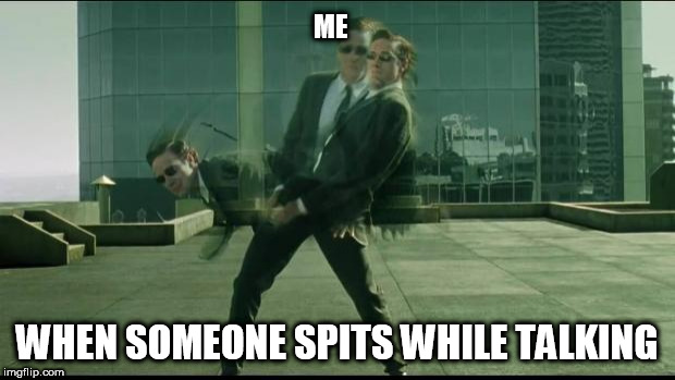 Matrix dodging bullets | ME WHEN SOMEONE SPITS WHILE TALKING | image tagged in matrix dodging bullets | made w/ Imgflip meme maker