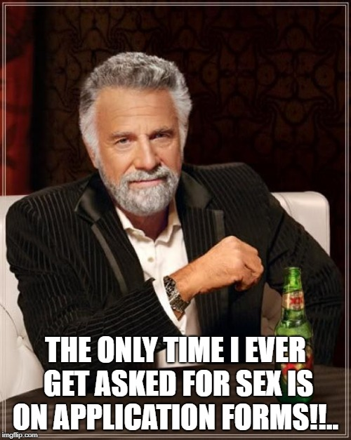 The Most Interesting Man In The World Meme | THE ONLY TIME I EVER GET ASKED FOR SEX IS ON APPLICATION FORMS!!.. | image tagged in memes,the most interesting man in the world | made w/ Imgflip meme maker