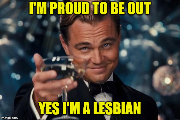 Leonardo Dicaprio Cheers Meme | I'M PROUD TO BE OUT YES I'M A LESBIAN | image tagged in memes,leonardo dicaprio cheers | made w/ Imgflip meme maker