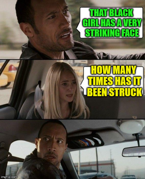 striking | THAT BLACK GIRL HAS A VERY STRIKING FACE HOW MANY TIMES HAS IT BEEN STRUCK | image tagged in memes,the rock driving | made w/ Imgflip meme maker