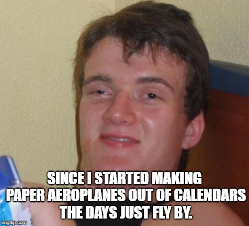 10 Guy Meme | SINCE I STARTED MAKING PAPER AEROPLANES OUT OF CALENDARS THE DAYS JUST FLY BY. | image tagged in memes,10 guy | made w/ Imgflip meme maker