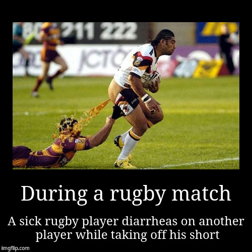 Rugby diarrhea | During a rugby match | A sick rugby player diarrheas on another player while taking off his short | image tagged in funny,demotivationals,rugby,diarrhea | made w/ Imgflip demotivational maker