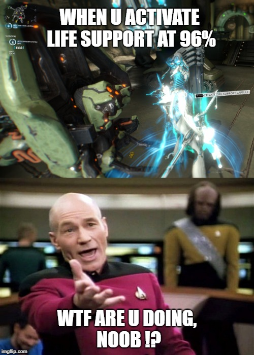 Noob's survival | WHEN U ACTIVATE LIFE SUPPORT AT 96% WTF ARE U DOING, NOOB !? | image tagged in warframe,noob,survival,life support,star trek,picard wtf | made w/ Imgflip meme maker