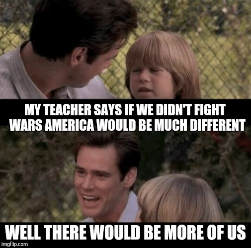 Father and son | MY TEACHER SAYS IF WE DIDN'T FIGHT  WARS AMERICA WOULD BE MUCH DIFFERENT WELL THERE WOULD BE MORE OF US | image tagged in liar liar my teacher says,thats just something x say,father and son | made w/ Imgflip meme maker
