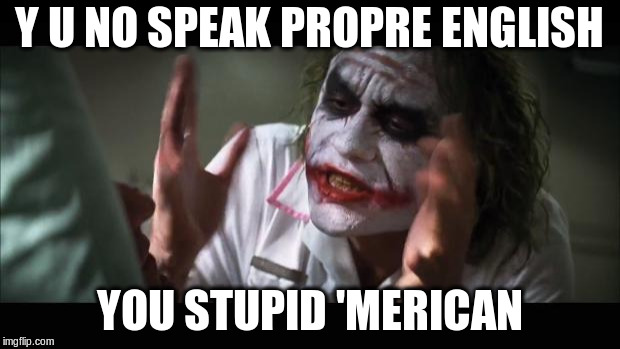 And everybody loses their minds Meme | Y U NO SPEAK PROPRE ENGLISH YOU STUPID 'MERICAN | image tagged in memes,and everybody loses their minds | made w/ Imgflip meme maker