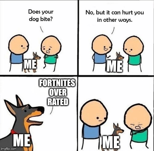 does your dog bite | ME ME ME FORTNITES OVER RATED ME | image tagged in does your dog bite | made w/ Imgflip meme maker