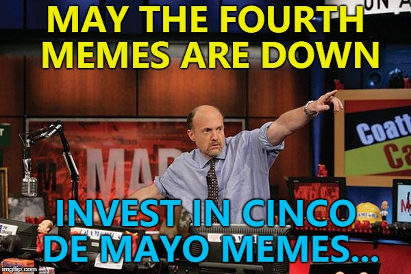 Better be quick... :) | MAY THE FOURTH MEMES ARE DOWN INVEST IN CINCO DE MAYO MEMES... | image tagged in memes,mad money jim cramer,may the fourth,cinco de mayo | made w/ Imgflip meme maker